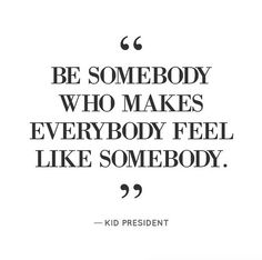 """Be somebody who makes everybody feel like somebody."" Miss Pollyanna, The Glass House www.theglasshousegirls.com has this has her No 1 rule when dealing with others. It's easy. And if you can't do that, then a smile at least! Pinned from Goop"