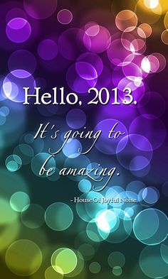 Hello, 2013. - House Of Joyful Noise Social ShareIts -  #quotes #wisdom #words  www.houseofjoyfulnoise.com