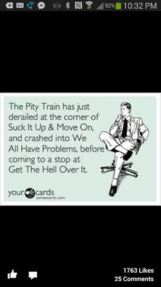 Pity train, derailed, sick it up, we all have problems