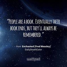 """People are a book. Eventually their book ends, but they'll always be remembered."" - from Enchanted [Fred Weasley]  (on Wattpad) https://www.wattpad.com/306203616?utm_source=ios&utm_medium=pinterest&utm_content=share_quote&wp_page=quote&wp_uname=bellamillerz&wp_originator=UcBDa2%2FWwCH0dKfLw0aV1Oq%2FYk0zSO726z%2BzQkvO2aSUEcQmrC40sI%2FJ5j1Jl1eJ6fGgVAJRTmYfoZDjeyYG36qMRXwIdv1j9C60FgNw9h5df1JYmOqMEoR%2Bv8QnjD%2Bu #quote #wattpad"