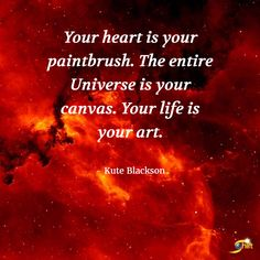 """""""Your heart is your paintbrush. The entire Universe is your canvas. Your life is your art."""" -Kute Blackson  http://theshiftnetwork.com/?utm_source=pinterest&utm_medium=social&utm_campaign=quote-board"""