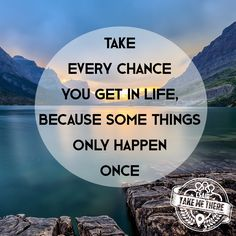 """Take every chance you get in life, because some things only happen once."""