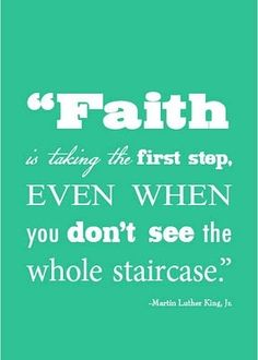 Faith is taking the first step, even when you don't see the whole staircase ~ Martin Luther King Jr