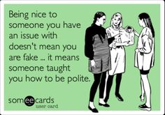 My tolerance level for rude people is getting lower as I get older. It's harder and harder to do every time, but my parents taught me right!