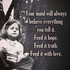 YOUR MIND will always believe everything you tell it. Feed it HOPE, Feed it TRUTH, Feed it with LOVE.