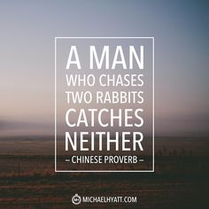 """A man who chases two rabbits catches neither."" -Chinese Proverb"