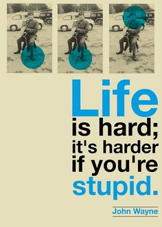 "I've heard it, ""Life's tough; it's tougher if you're stupid."" I think that sounds a little more like how John Wayne would've said it. Either way, it's so true. :)"