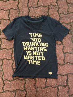 TIME YOU DRINKING WASTING IS NOT WASTED TIME