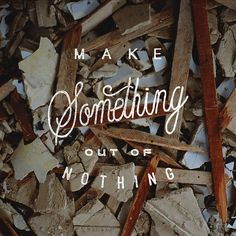"""Make something out of Nothing"""