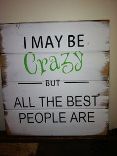 "I may be Crazy but all the best people are 13""w x14""h hand-painted wood sign"