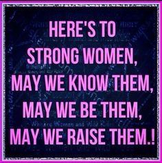 Strong women. I have this quote on a plaque in my guest bathroom. Love it!!
