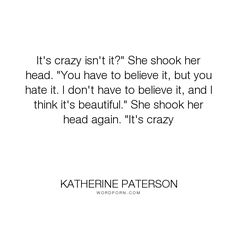 """Katherine Paterson - """"It's crazy isn't it?"""" She shook her head. """"You have to believe it, but you hate it...."""". jesus-christ, the-bible"""