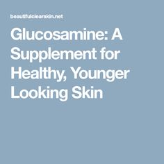 Glucosamine: A Supplement for Healthy, Younger Looking Skin