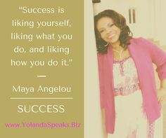 """""""Success is liking yourself, liking what you do, and liking how you do it.""""  ― Maya Angelou"""