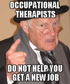 Occupational Therapists are not here to help with job placement.