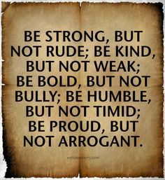 Be strong but not rude; be kind, but not weak; be bold but not bully; be humble, but not timid; be proud, but not arrogant.  Great life advice.  Aggressive vs. Assertive behavior.  #maturity