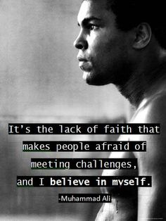 It's the lack of faith that makes people afraid of meeting challenges, and I believe in myself. -Muhammed Ali quote