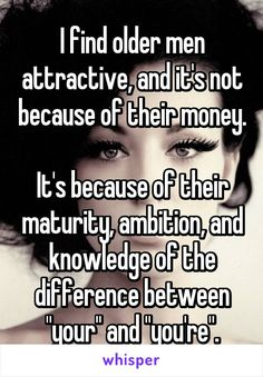 """I find older men attractive, and it's not because of their money.  It's because of their maturity, ambition, and knowledge of the difference between """"your"""" and """"you're""""."""