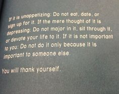 If it is unappetizing: Do not eat, date, or sign up for it. If the mere thought of it is depressing: Do not major in it, sit through it, or devote your life to it. If it is not important to you: Do not do it only because it is important to someone else.  You will thank yourself later.