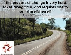 """""""The process of change is very hard, takes a long time, and requires one to trust himself/herself."""" ~ Domestic violence survivor #seethetriumph"""
