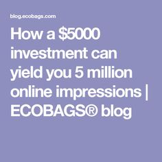 How a $5000 investment can yield you 5 million online impressions | ECOBAGS® blog