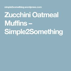 Zucchini Oatmeal Muffins – Simple2Something