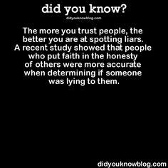 The more you trust people, the better you are at spotting liars. A recent study showed that people who put faith in the honesty of others were more accurate when determining if someone was lying to them.  Source