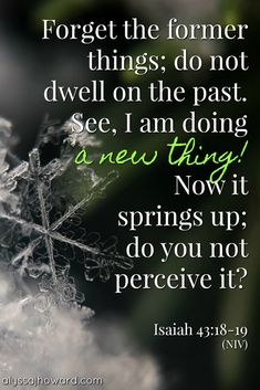 Prayer quotes:Forget the former things; do not dwell on the past. See, I am doing a new thing! Not is springs up; do you not perceive it? Biblical Quotes, Prayer Quotes, Religious Quotes, Bible Verses Quotes, Bible Scriptures, Spiritual Quotes, Healing Scriptures, Healing Quotes, Faith Prayer