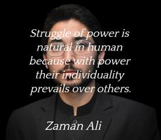 """""""Struggle of power is natural in human because with power their individuality prevails over others.""""  ― Zaman Ali"""