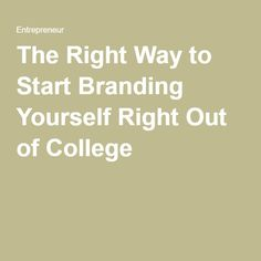 The Right Way to Start Branding Yourself Right Out of College