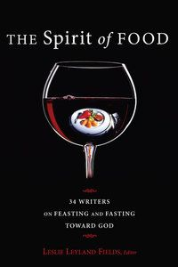 """The Spirit of Food: 34 Writers on Feasting and Fasting Toward God""  (With Wendell Berry, Lauren Winner, Andres Dubus and many others) If we truly want to be healthy, we must eat to feed both body and spirit."