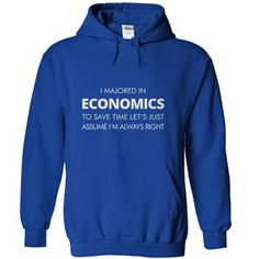 I MAJORED IN ECONOMICS TO SAVE TIME LETS JUST ASSUME IM ALWAYS RIGHT TSHIRT HOODIE