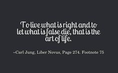To live what is right and to let what is false die, that is the art of life. ~Carl Jung, Liber Novus, Page 274, Footnote 75.
