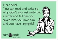Funny Movies Ecard: Dear Ariel, You can read and write so why didn't you just write Eric a letter and tell him you saved him, you love him, and you have laryngitis?!