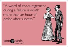 """""""A word of encouragement during a failure is worth more than an hour of praise after success.""""."""