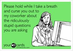 Please hold while I take a breath and curse you out to my coworker about the ridiculously stupid questions you are asking.