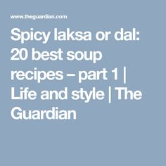 Spicy laksa or dal: 20 best soup recipes – part 1 | Life and style | The Guardian