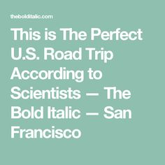 This is The Perfect U.S. Road Trip According to Scientists — The Bold Italic — San Francisco