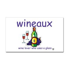 Wineaux = Wine lover who uses a glass.