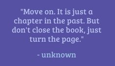 """""""Move on. It is just a chapter in the past but don't close the book, just turn the page."""" unknown"""
