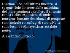 Aforisma di Alessandro Baricco : L'ultima luce, nell'ultima finestra, si spegne. Solo l'inarrestabile macchina del mare continua a svellere il silenzio con la ciclica esplosione di onde notturne, lontane ricordanze di tempeste sonnambule e naufragi di sonno.Notte sulla locanda Almayer.Inarrestabile notte.