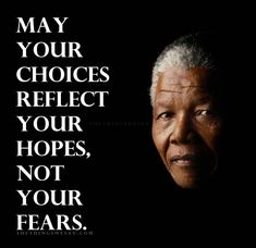 "May your choices reflect your hopes, not your fears. From ""36 dignifying quotes from the late Nelson Mandela"""