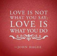 Love is not what you say; love is what you do.