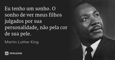 Eu tenho um sonho. O sonho de ver meus filhos julgados por sua personalidade, não pela cor de sua pele. — Martin Luther King