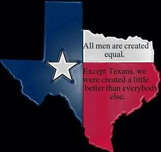 All men are created equal except Texans we were created a little better than everybody else