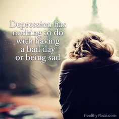 Depression quote: Depression has nothing to do with having a bad day or being sad. www.HealthyPlace.com