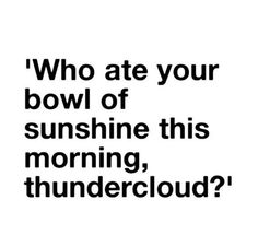 Who ate your bowl of sunshine this morning, thundercloud?