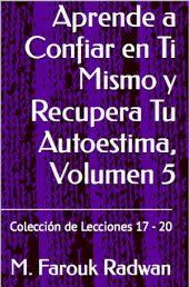 Aprende a Confiar en Ti Mismo y Recupera Tu Autoestima, Vol. 5: Lecciones 17-20