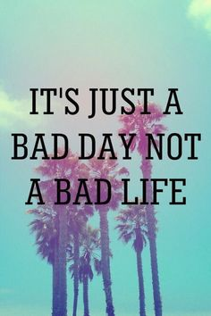 It's just a bad day not a bad life
