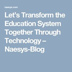 Let's Transform the Education System Together Through Technology – Naesys-Blog